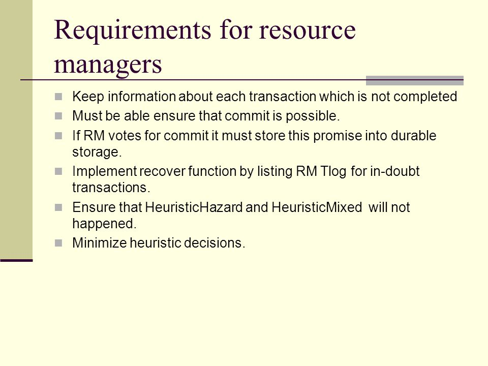 Requirements for resource managers Keep information about each transaction which is not completed Must be able ensure that commit is possible.
