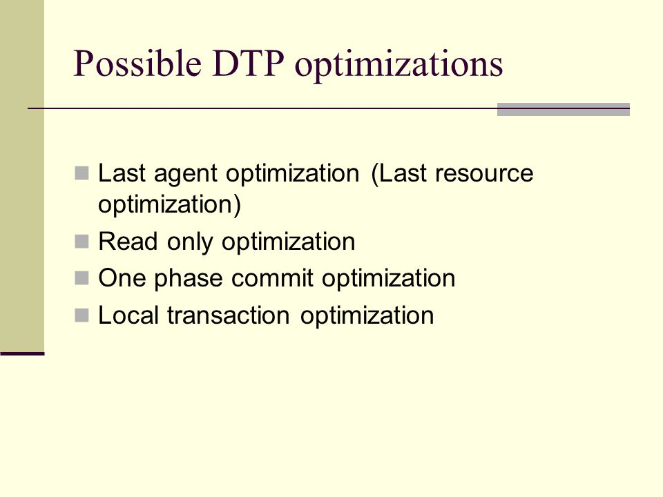 Possible DTP optimizations Last agent optimization (Last resource optimization) Read only optimization One phase commit optimization Local transaction optimization