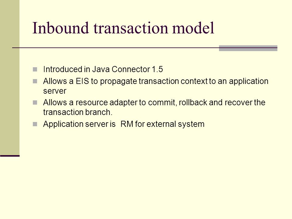 Inbound transaction model Introduced in Java Connector 1.5 Allows a EIS to propagate transaction context to an application server Allows a resource adapter to commit, rollback and recover the transaction branch.