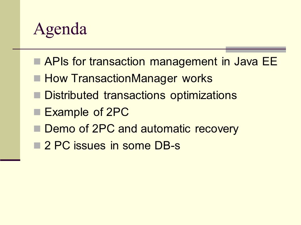 Agenda APIs for transaction management in Java EE How TransactionManager works Distributed transactions optimizations Example of 2PC Demo of 2PC and a