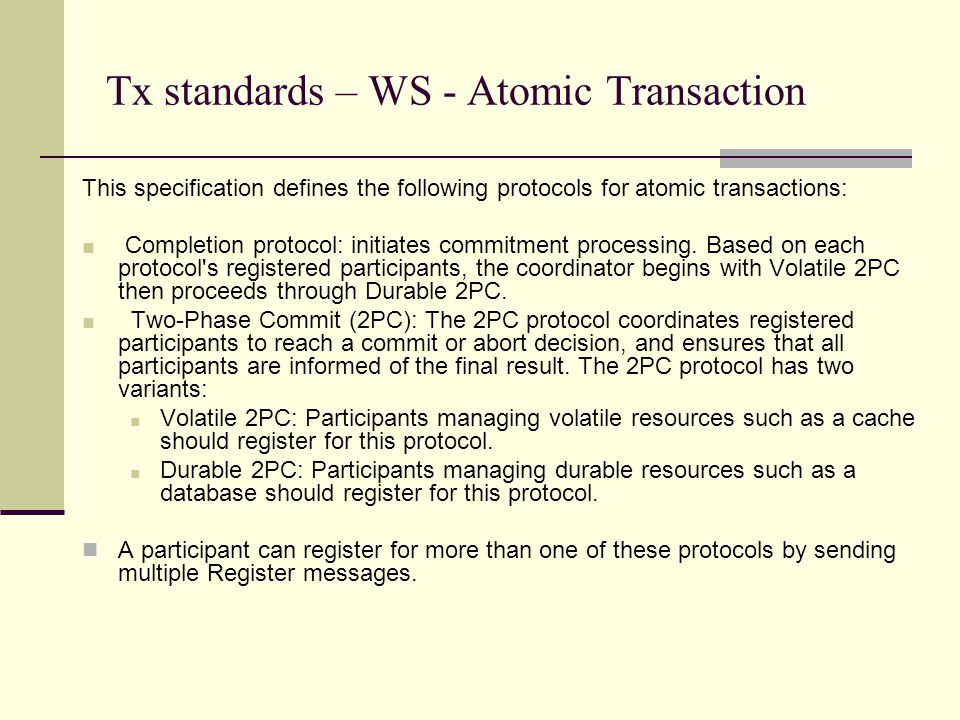 Tx standards – WS - Atomic Transaction This specification defines the following protocols for atomic transactions: ■ Completion protocol: initiates commitment processing.