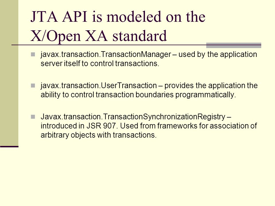 JTA API is modeled on the X/Open XA standard javax.transaction.TransactionManager – used by the application server itself to control transactions.