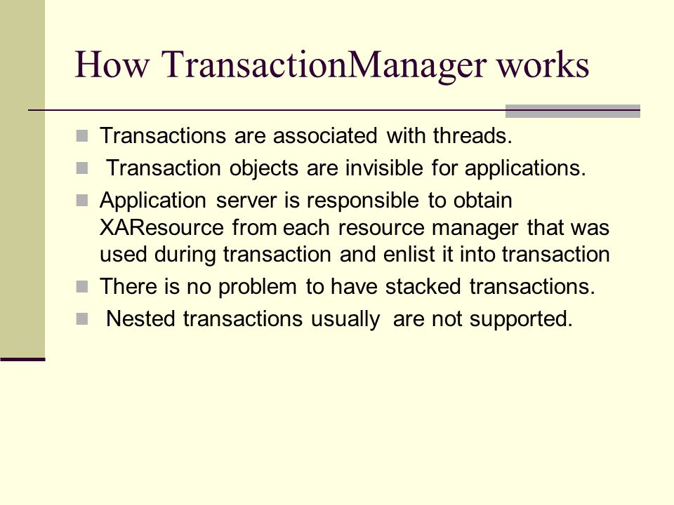 How TransactionManager works Transactions are associated with threads. Transaction objects are invisible for applications. Application server is respo