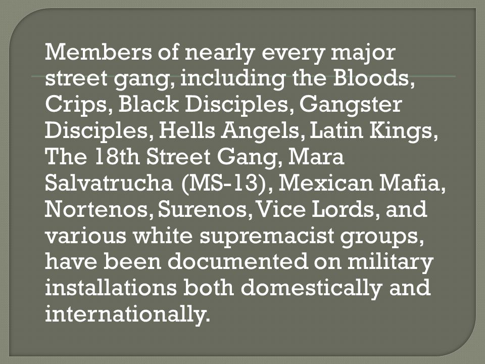 Members of nearly every major street gang, including the Bloods, Crips, Black Disciples, Gangster Disciples, Hells Angels, Latin Kings, The 18th Stree