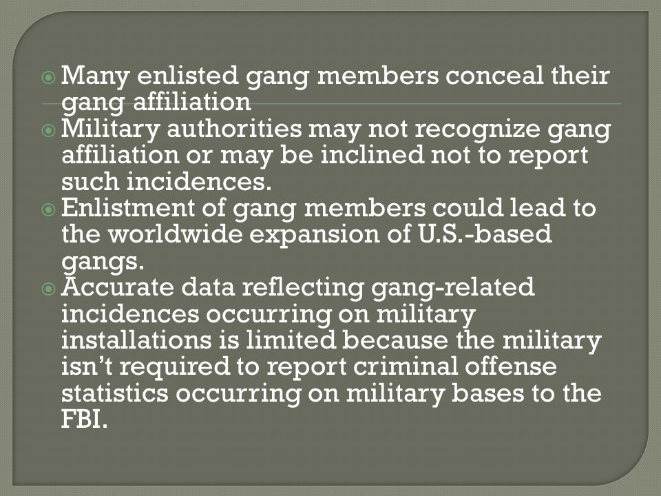  Many enlisted gang members conceal their gang affiliation  Military authorities may not recognize gang affiliation or may be inclined not to report