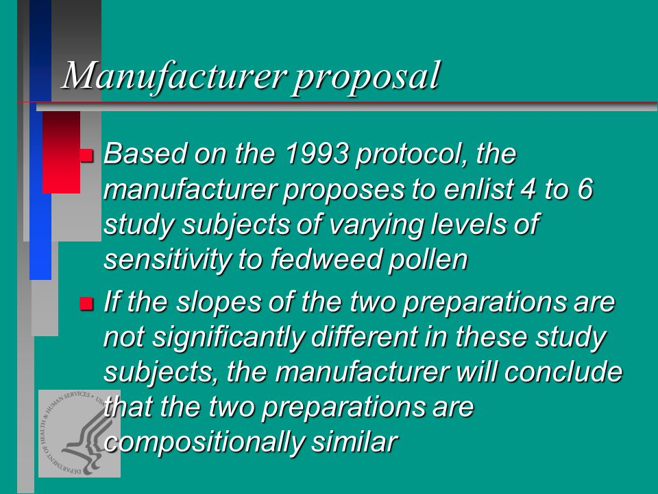 Manufacturer proposal n Based on the 1993 protocol, the manufacturer proposes to enlist 4 to 6 study subjects of varying levels of sensitivity to fedweed pollen n If the slopes of the two preparations are not significantly different in these study subjects, the manufacturer will conclude that the two preparations are compositionally similar