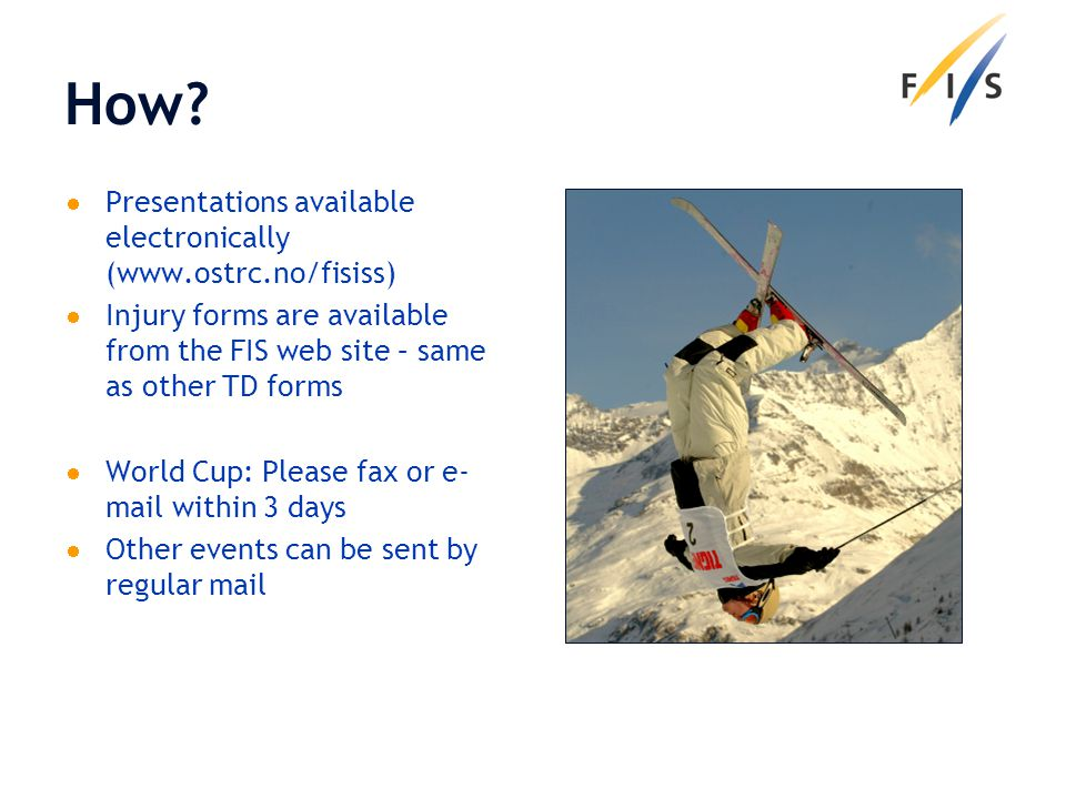 How? Presentations available electronically (www.ostrc.no/fisiss) Injury forms are available from the FIS web site – same as other TD forms World Cup: