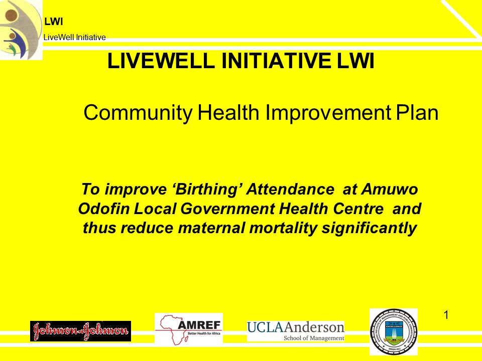 LWI LiveWell Initiative LWI LiveWell Initiative 1 To improve 'Birthing' Attendance at Amuwo Odofin Local Government Health Centre and thus reduce maternal mortality significantly LIVEWELL INITIATIVE LWI Community Health Improvement Plan