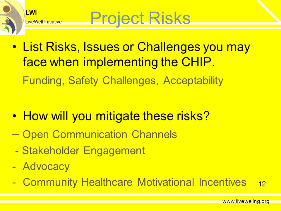 LWI LiveWell Initiative LWI LiveWell Initiative 12 Project Risks List Risks, Issues or Challenges you may face when implementing the CHIP.