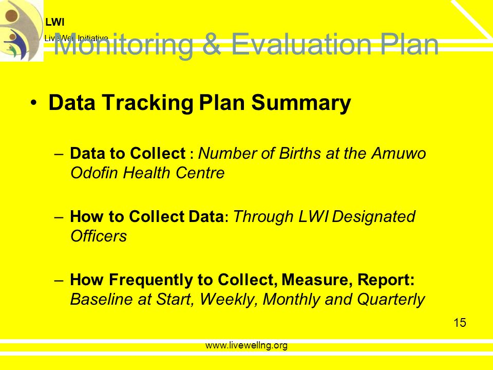 LWI LiveWell Initiative LWI LiveWell Initiative 15 Monitoring & Evaluation Plan Data Tracking Plan Summary –Data to Collect : Number of Births at the Amuwo Odofin Health Centre –How to Collect Data : Through LWI Designated Officers –How Frequently to Collect, Measure, Report: Baseline at Start, Weekly, Monthly and Quarterly www.livewellng.org