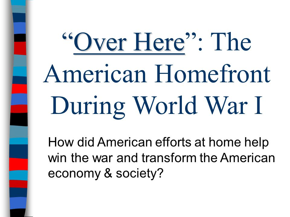Over Here Over Here : The American Homefront During World War I How did American efforts at home help win the war and transform the American economy & society?