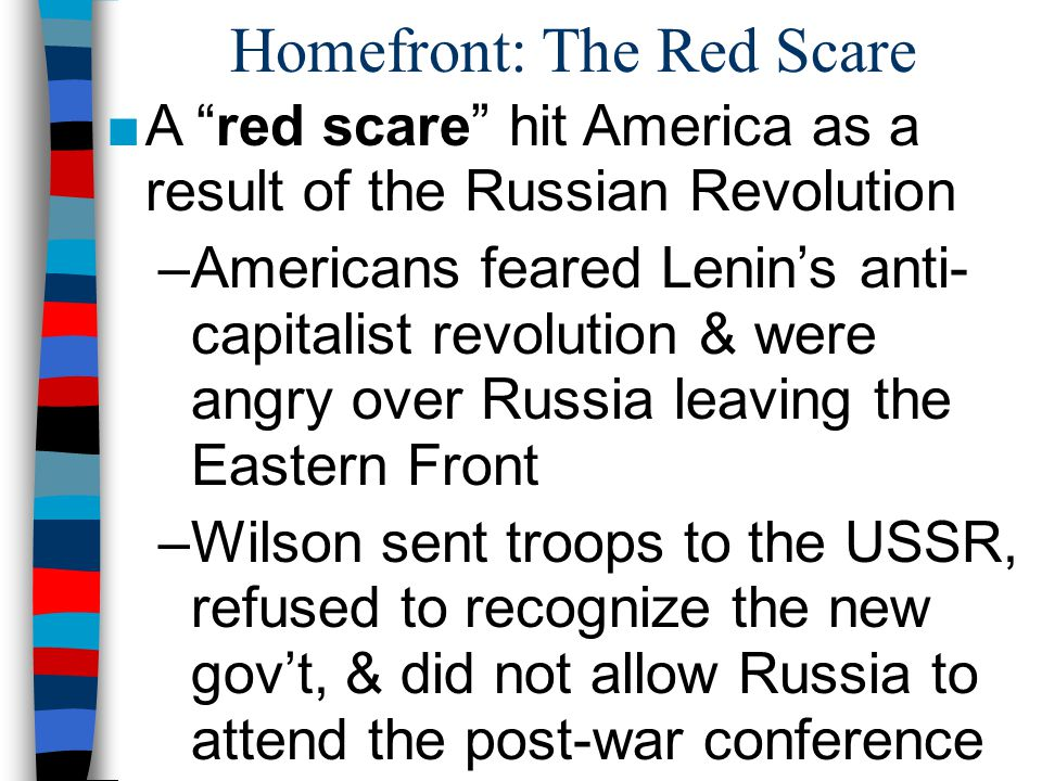 Homefront: The Red Scare ■A red scare hit America as a result of the Russian Revolution –Americans feared Lenin's anti- capitalist revolution & were angry over Russia leaving the Eastern Front –Wilson sent troops to the USSR, refused to recognize the new gov't, & did not allow Russia to attend the post-war conference