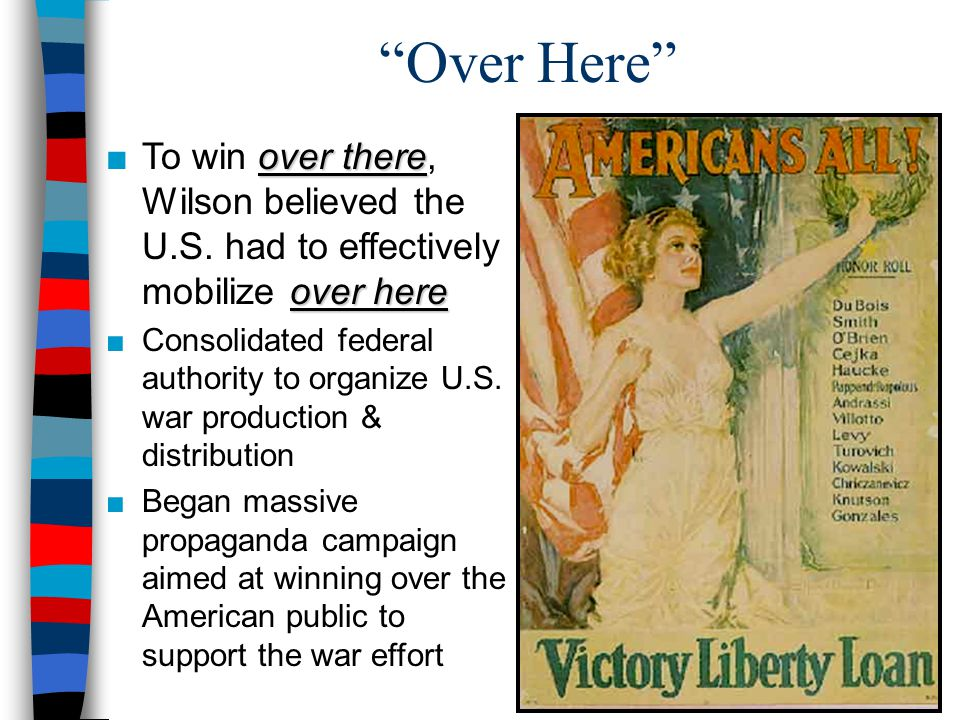 """""""Over Here"""" over there over here ■To win over there, Wilson believed the U.S. had to effectively mobilize over here ■Consolidated federal authority to"""