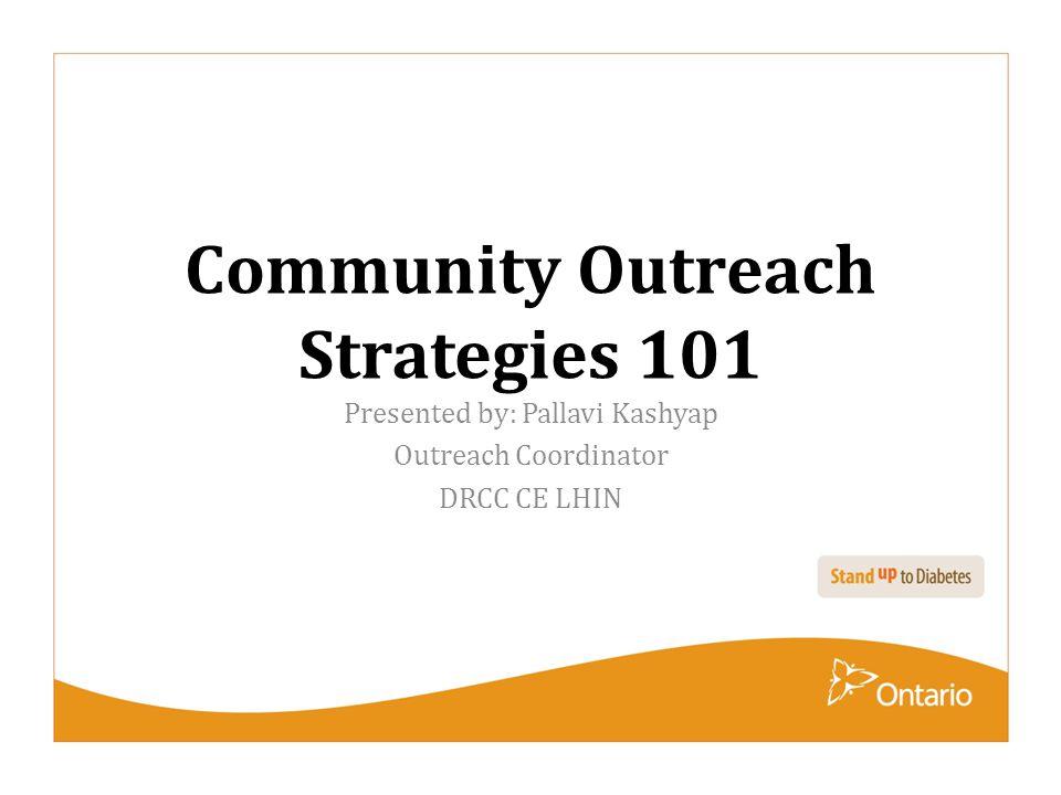 Community Outreach Strategies 101 Presented by: Pallavi Kashyap Outreach Coordinator DRCC CE LHIN