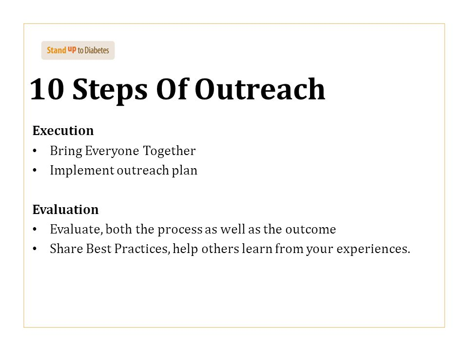 10 Steps Of Outreach Execution Bring Everyone Together Implement outreach plan Evaluation Evaluate, both the process as well as the outcome Share Best Practices, help others learn from your experiences.