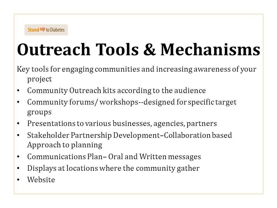 Outreach Tools & Mechanisms Key tools for engaging communities and increasing awareness of your project Community Outreach kits according to the audience Community forums/ workshops--designed for specific target groups Presentations to various businesses, agencies, partners Stakeholder Partnership Development–Collaboration based Approach to planning Communications Plan– Oral and Written messages Displays at locations where the community gather Website