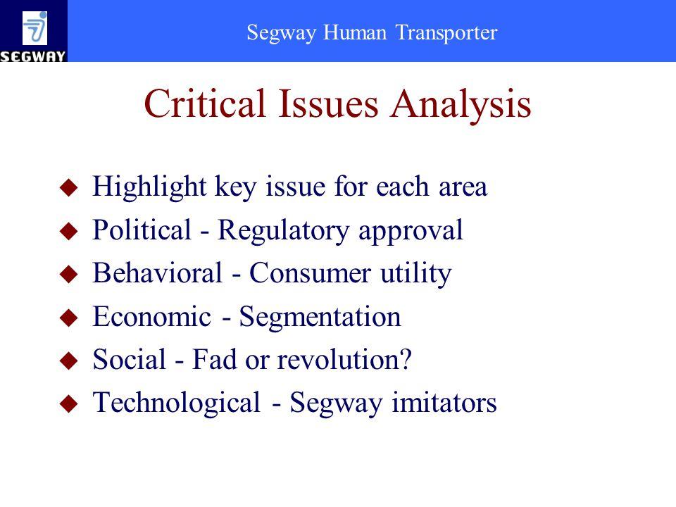 Segway Human Transporter Critical Issues Analysis u Highlight key issue for each area u Political - Regulatory approval u Behavioral - Consumer utility u Economic - Segmentation u Social - Fad or revolution.