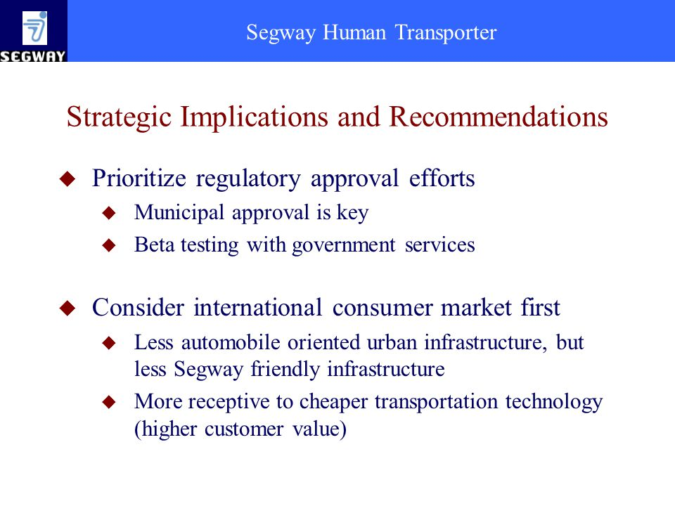 Segway Human Transporter Strategic Implications and Recommendations u Prioritize regulatory approval efforts u Municipal approval is key u Beta testing with government services u Consider international consumer market first u Less automobile oriented urban infrastructure, but less Segway friendly infrastructure u More receptive to cheaper transportation technology (higher customer value)
