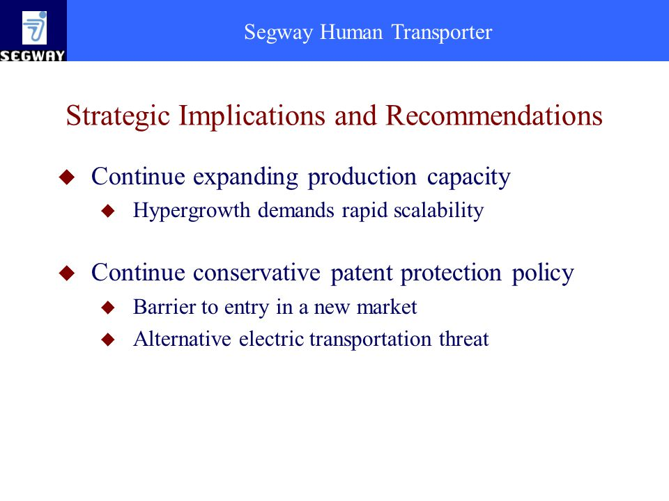 Segway Human Transporter Strategic Implications and Recommendations u Continue expanding production capacity u Hypergrowth demands rapid scalability u Continue conservative patent protection policy u Barrier to entry in a new market u Alternative electric transportation threat
