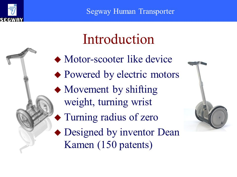 Segway Human Transporter Introduction u Motor-scooter like device u Powered by electric motors u Movement by shifting weight, turning wrist u Turning radius of zero u Designed by inventor Dean Kamen (150 patents)