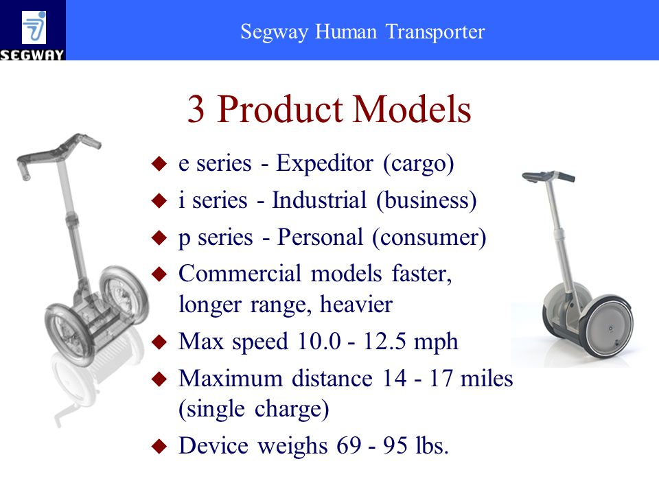 Segway Human Transporter 3 Product Models u e series - Expeditor (cargo) u i series - Industrial (business) u p series - Personal (consumer) u Commercial models faster, longer range, heavier u Max speed 10.0 - 12.5 mph u Maximum distance 14 - 17 miles (single charge) u Device weighs 69 - 95 lbs.