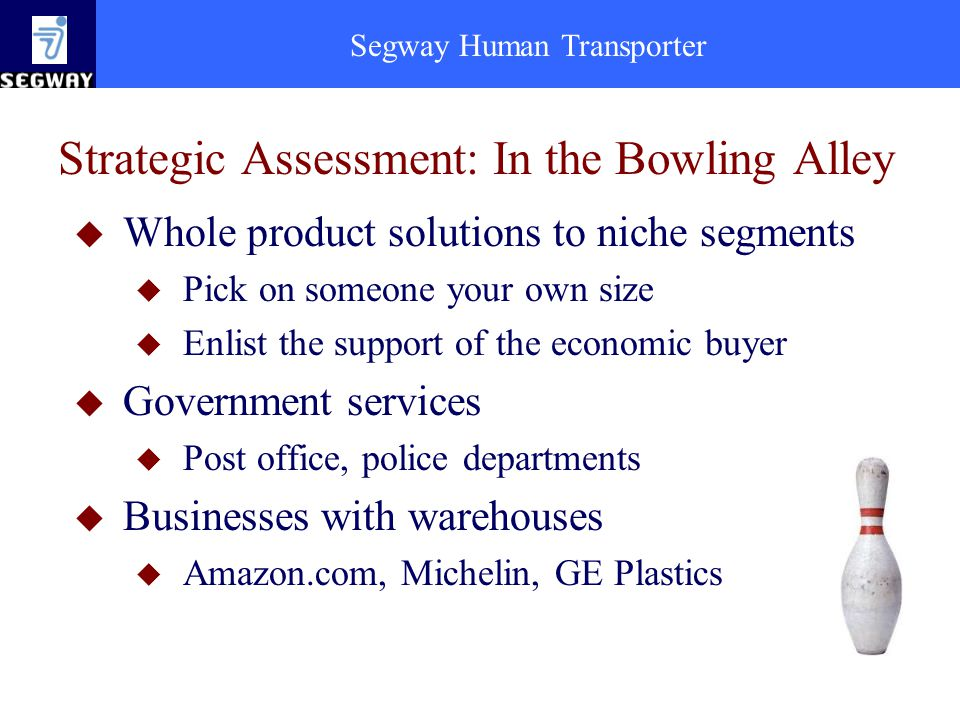 Segway Human Transporter Strategic Assessment: In the Bowling Alley u Whole product solutions to niche segments u Pick on someone your own size u Enlist the support of the economic buyer u Government services u Post office, police departments u Businesses with warehouses u Amazon.com, Michelin, GE Plastics