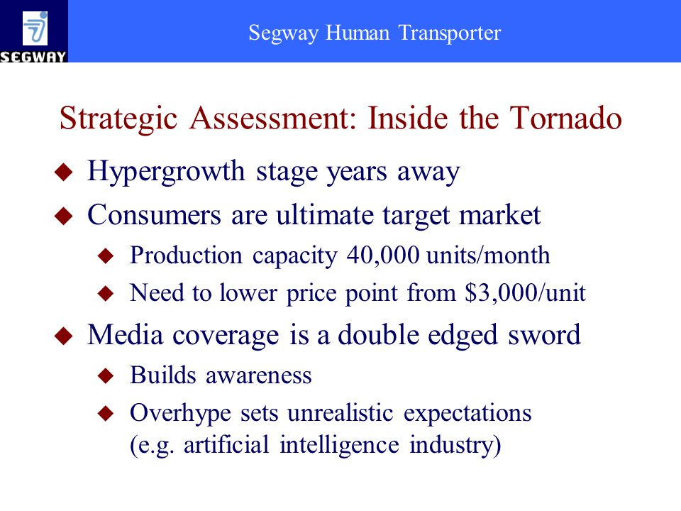 Segway Human Transporter Strategic Assessment: Inside the Tornado u Hypergrowth stage years away u Consumers are ultimate target market u Production capacity 40,000 units/month u Need to lower price point from $3,000/unit u Media coverage is a double edged sword u Builds awareness u Overhype sets unrealistic expectations (e.g.