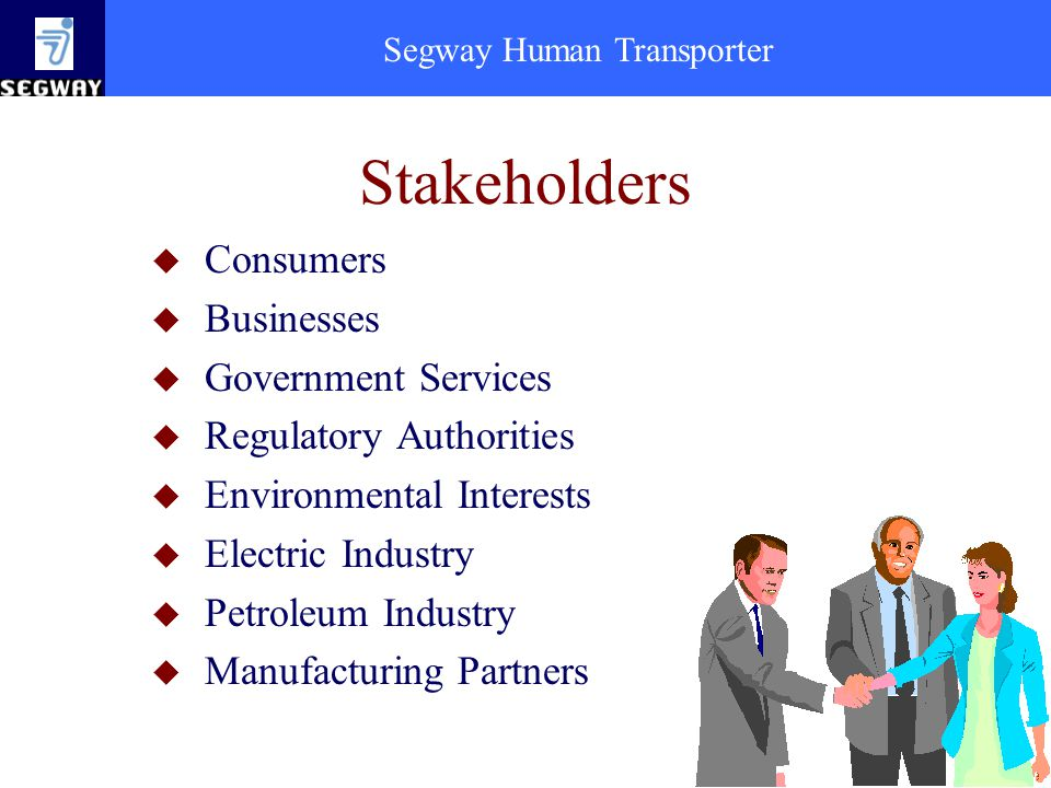 Segway Human Transporter Stakeholders u Consumers u Businesses u Government Services u Regulatory Authorities u Environmental Interests u Electric Industry u Petroleum Industry u Manufacturing Partners