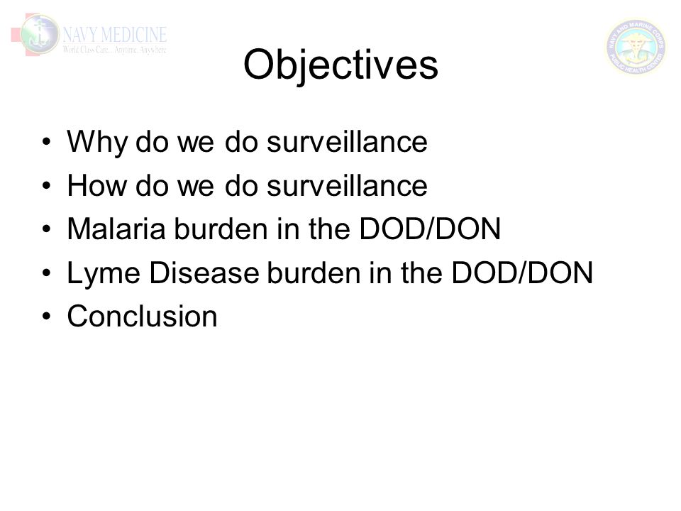 Objectives Why do we do surveillance How do we do surveillance Malaria burden in the DOD/DON Lyme Disease burden in the DOD/DON Conclusion