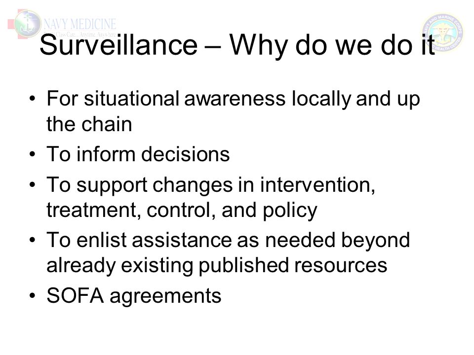 Surveillance – Why do we do it For situational awareness locally and up the chain To inform decisions To support changes in intervention, treatment, control, and policy To enlist assistance as needed beyond already existing published resources SOFA agreements