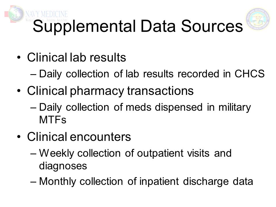 Supplemental Data Sources Clinical lab results –Daily collection of lab results recorded in CHCS Clinical pharmacy transactions –Daily collection of meds dispensed in military MTFs Clinical encounters –Weekly collection of outpatient visits and diagnoses –Monthly collection of inpatient discharge data