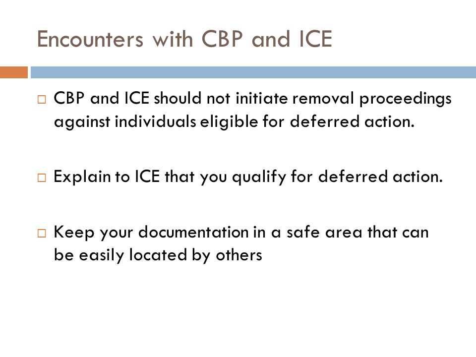 Encounters with CBP and ICE  CBP and ICE should not initiate removal proceedings against individuals eligible for deferred action.