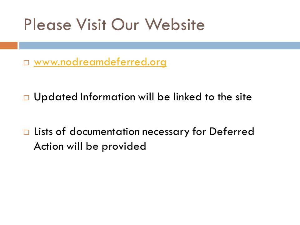 Please Visit Our Website  www.nodreamdeferred.org www.nodreamdeferred.org  Updated Information will be linked to the site  Lists of documentation necessary for Deferred Action will be provided