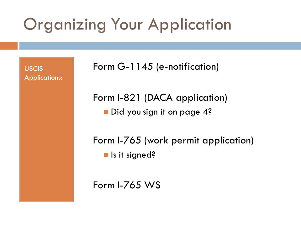 Organizing Your Application USCIS Applications: Form G-1145 (e-notification) Form I-821 (DACA application) Did you sign it on page 4.