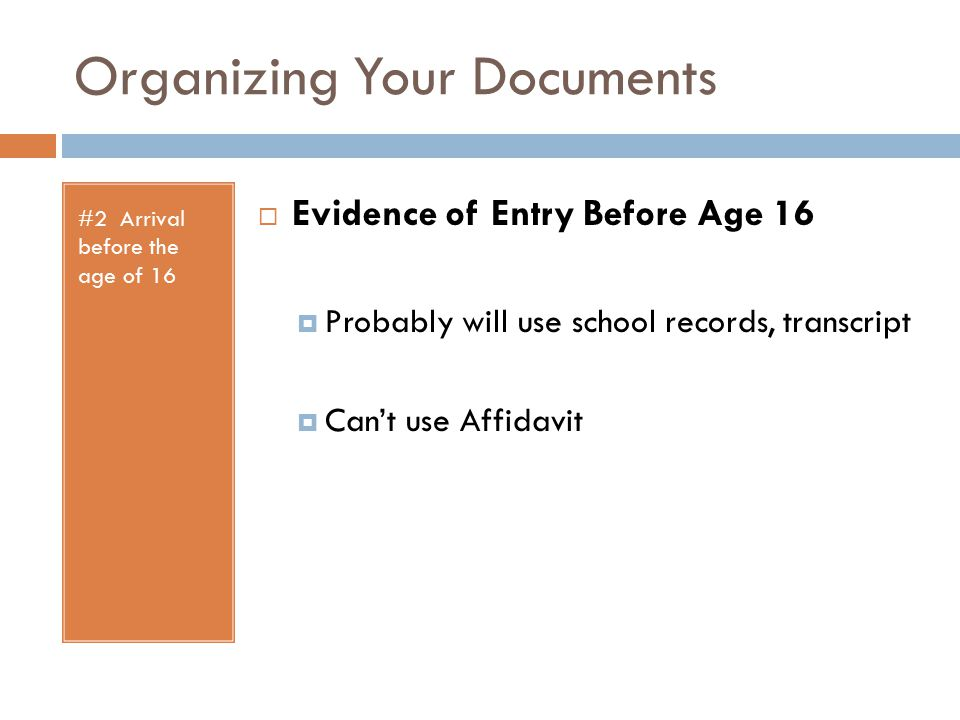 Organizing Your Documents #2 Arrival before the age of 16  Evidence of Entry Before Age 16  Probably will use school records, transcript  Can't use Affidavit