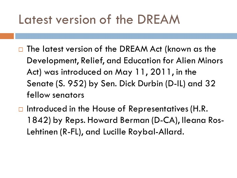 Latest version of the DREAM  The latest version of the DREAM Act (known as the Development, Relief, and Education for Alien Minors Act) was introduced on May 11, 2011, in the Senate (S.