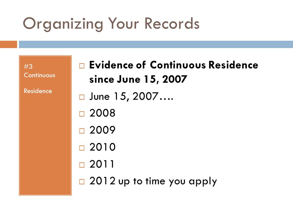 Organizing Your Records #3 Continuous Residence  Evidence of Continuous Residence since June 15, 2007  June 15, 2007….