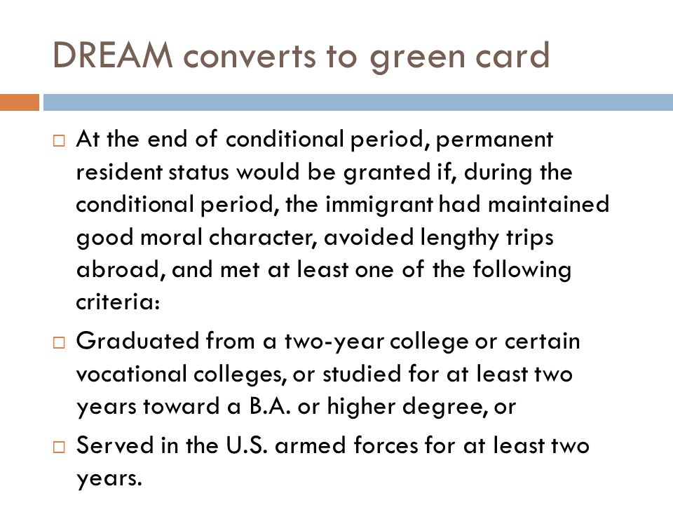 DREAM converts to green card  At the end of conditional period, permanent resident status would be granted if, during the conditional period, the immigrant had maintained good moral character, avoided lengthy trips abroad, and met at least one of the following criteria:  Graduated from a two-year college or certain vocational colleges, or studied for at least two years toward a B.A.