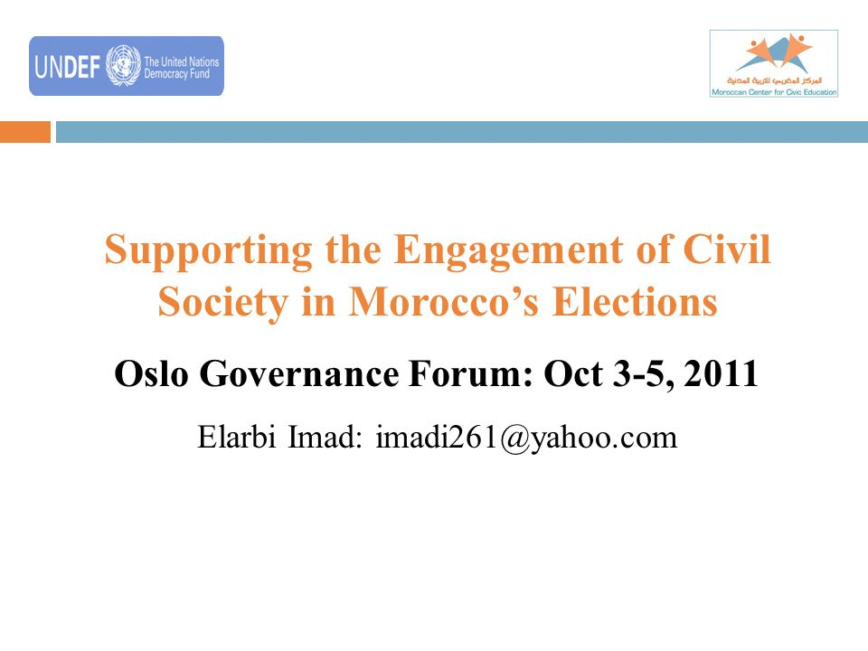 Supporting the Engagement of Civil Society in Morocco's Elections Oslo Governance Forum: Oct 3-5, 2011 Elarbi Imad: imadi261@yahoo.com