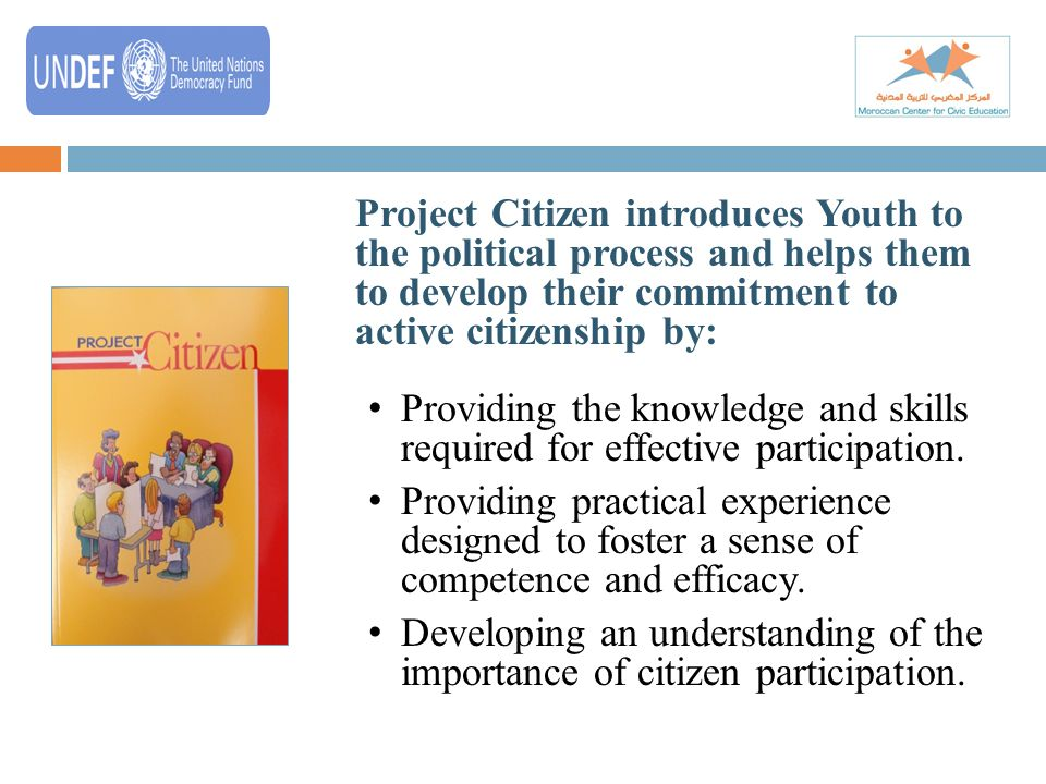 5 Project Citizen introduces Youth to the political process and helps them to develop their commitment to active citizenship by: Providing the knowledge and skills required for effective participation.