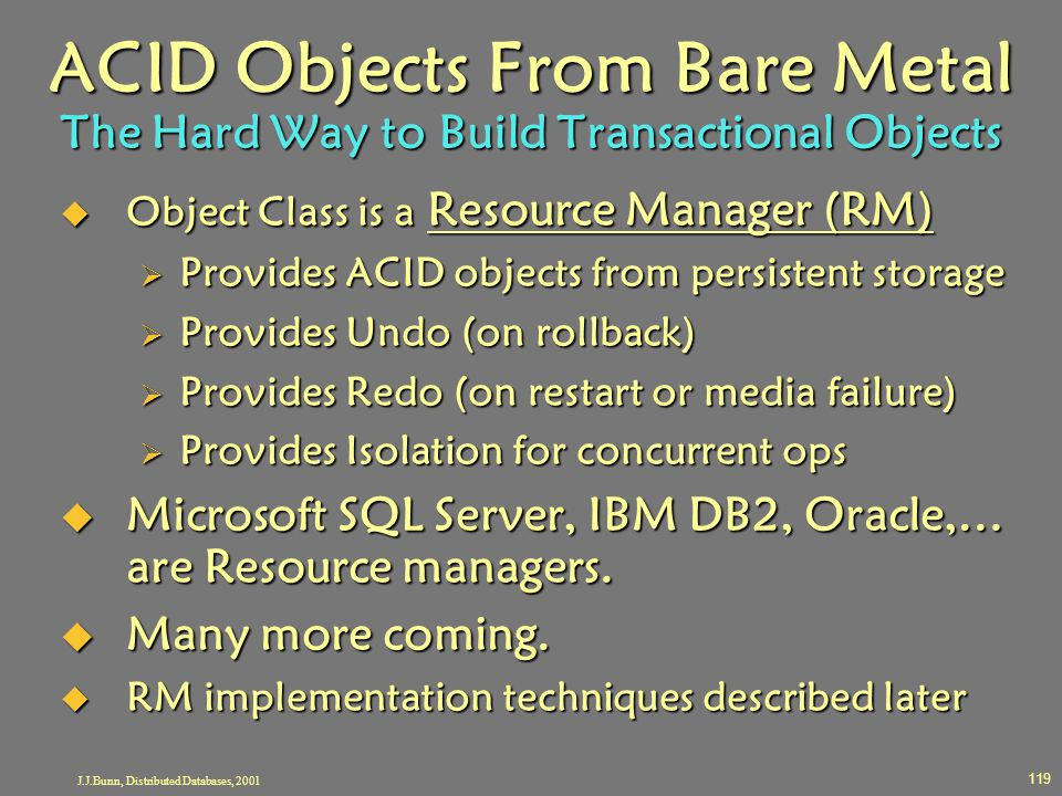 J.J.Bunn, Distributed Databases, 2001 119 ACID Objects From Bare Metal The Hard Way to Build Transactional Objects  Object Class is a Resource Manage