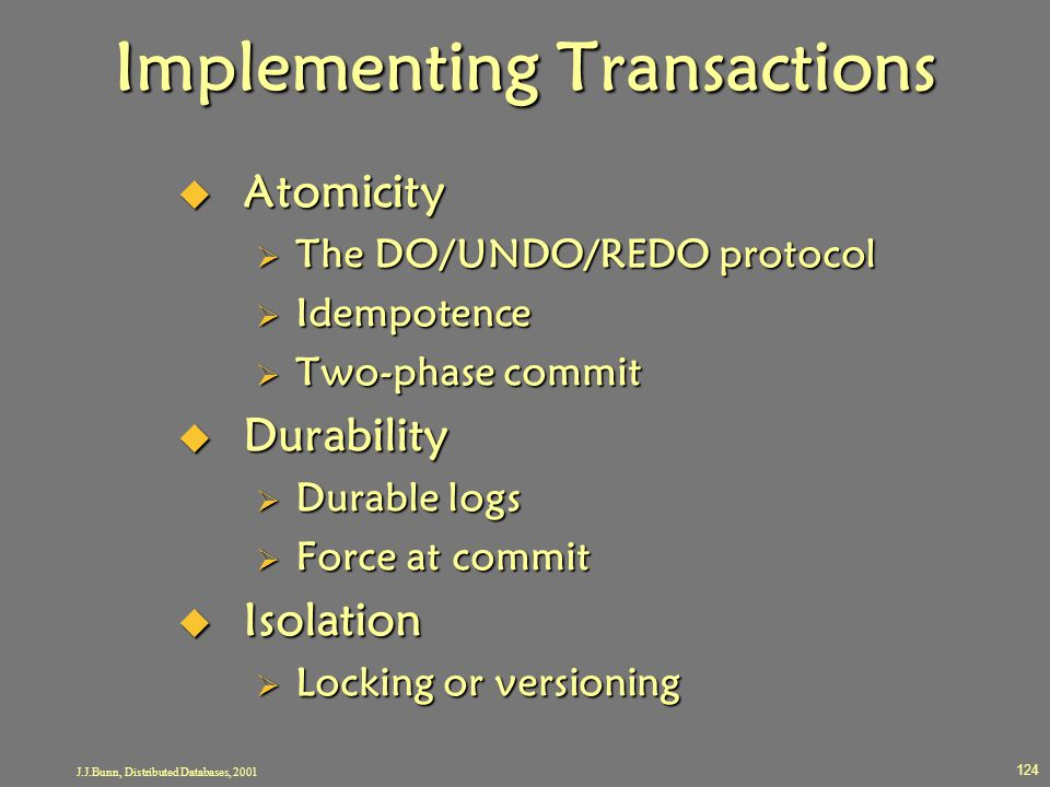 J.J.Bunn, Distributed Databases, 2001 124 Implementing Transactions  Atomicity  The DO/UNDO/REDO protocol  Idempotence  Two-phase commit  Durabil