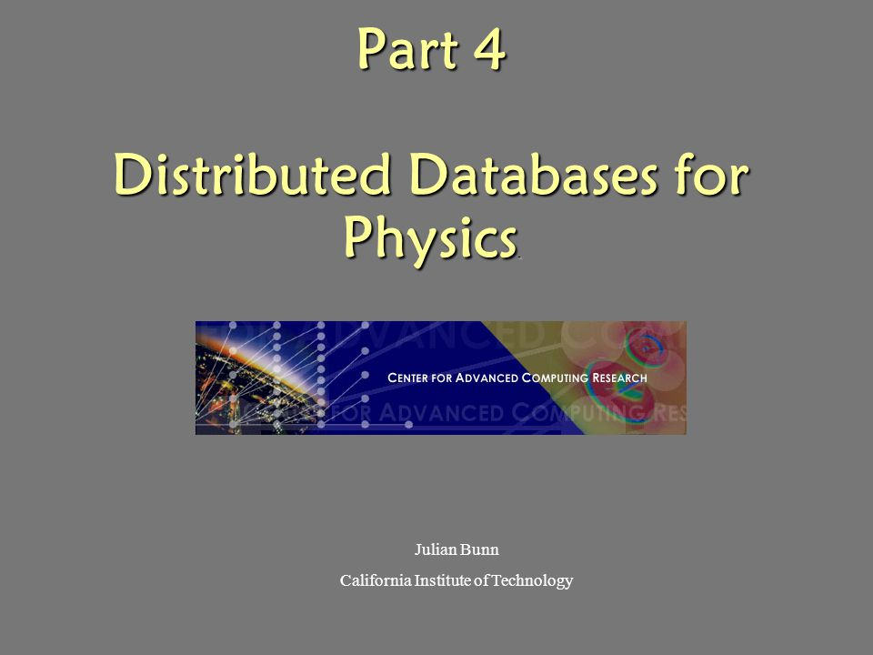 Part 4 Distributed Databases for Physics. Julian Bunn California Institute of Technology