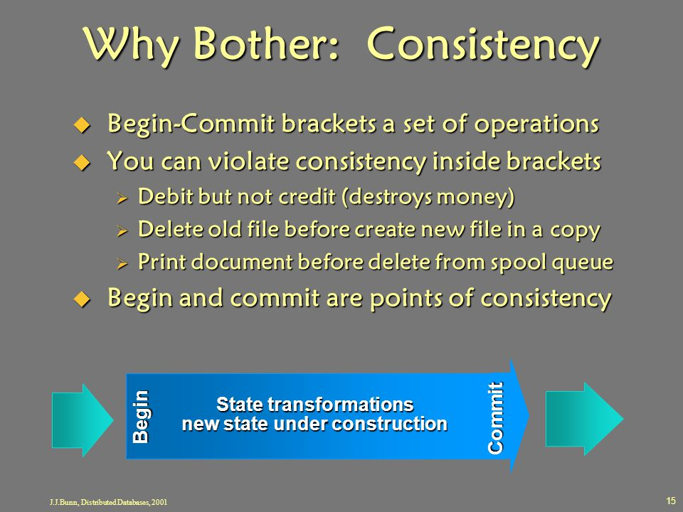 J.J.Bunn, Distributed Databases, 2001 15 Why Bother: Consistency  Begin-Commit brackets a set of operations  You can violate consistency inside brac