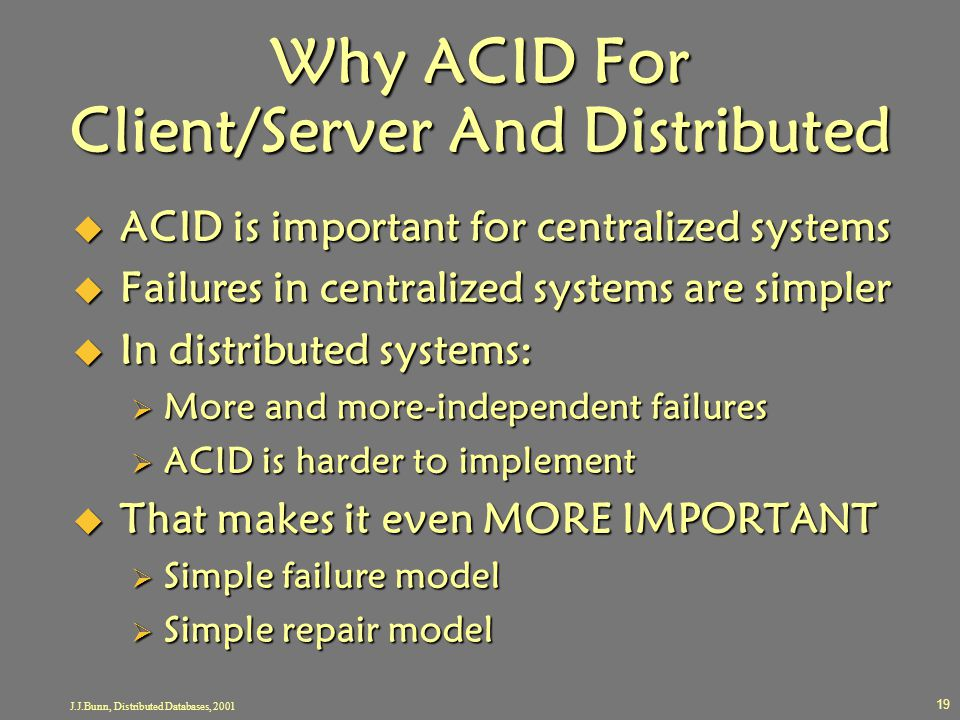 J.J.Bunn, Distributed Databases, 2001 19 Why ACID For Client/Server And Distributed  ACID is important for centralized systems  Failures in centrali