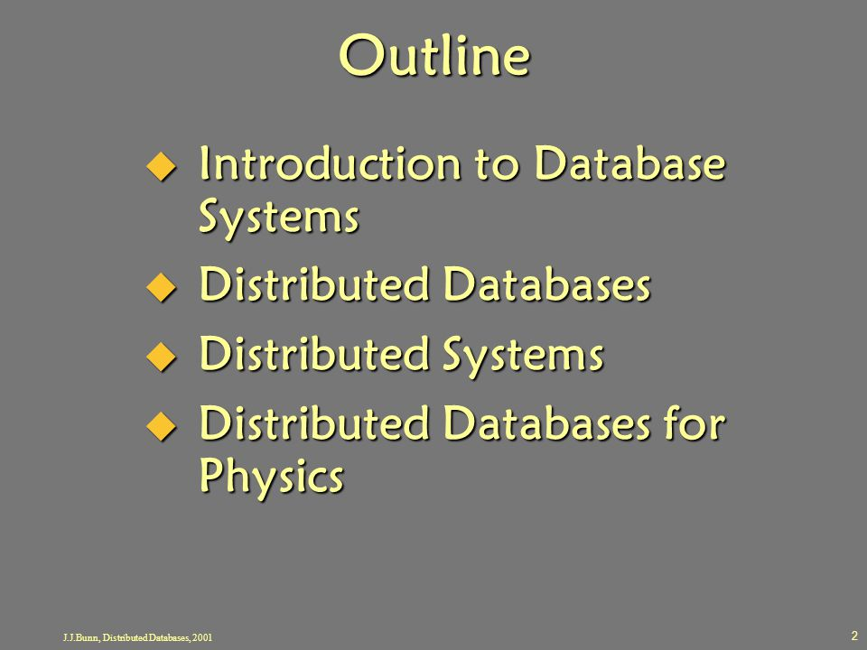 J.J.Bunn, Distributed Databases, 2001 2 Outline  Introduction to Database Systems  Distributed Databases  Distributed Systems  Distributed Databas