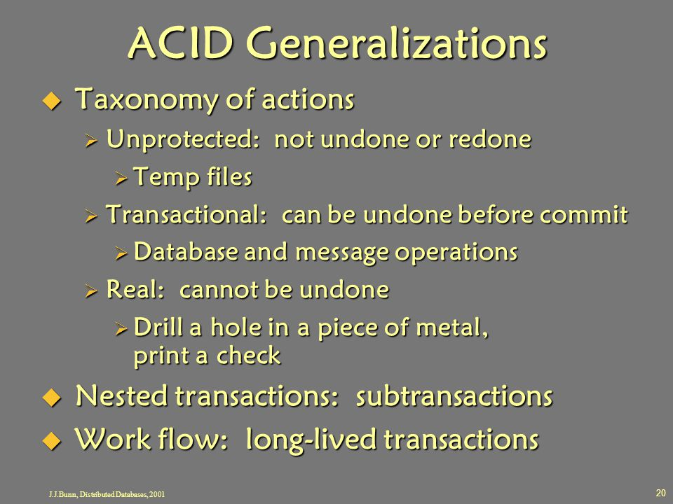 J.J.Bunn, Distributed Databases, 2001 20 ACID Generalizations  Taxonomy of actions  Unprotected: not undone or redone  Temp files  Transactional: