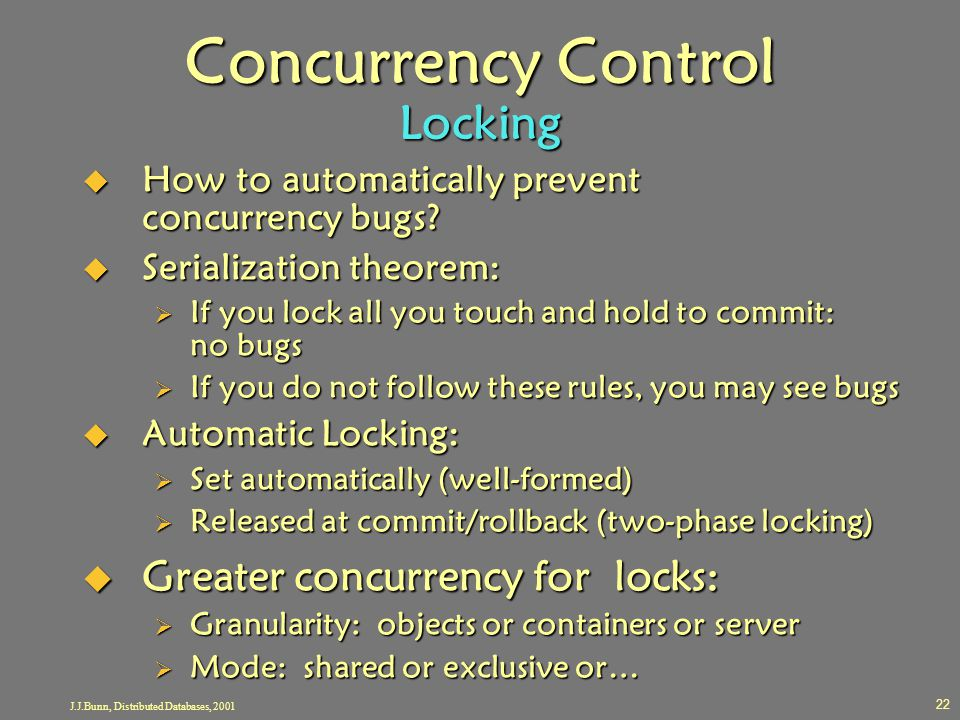 J.J.Bunn, Distributed Databases, 2001 22 Concurrency Control Locking  How to automatically prevent concurrency bugs?  Serialization theorem:  If yo