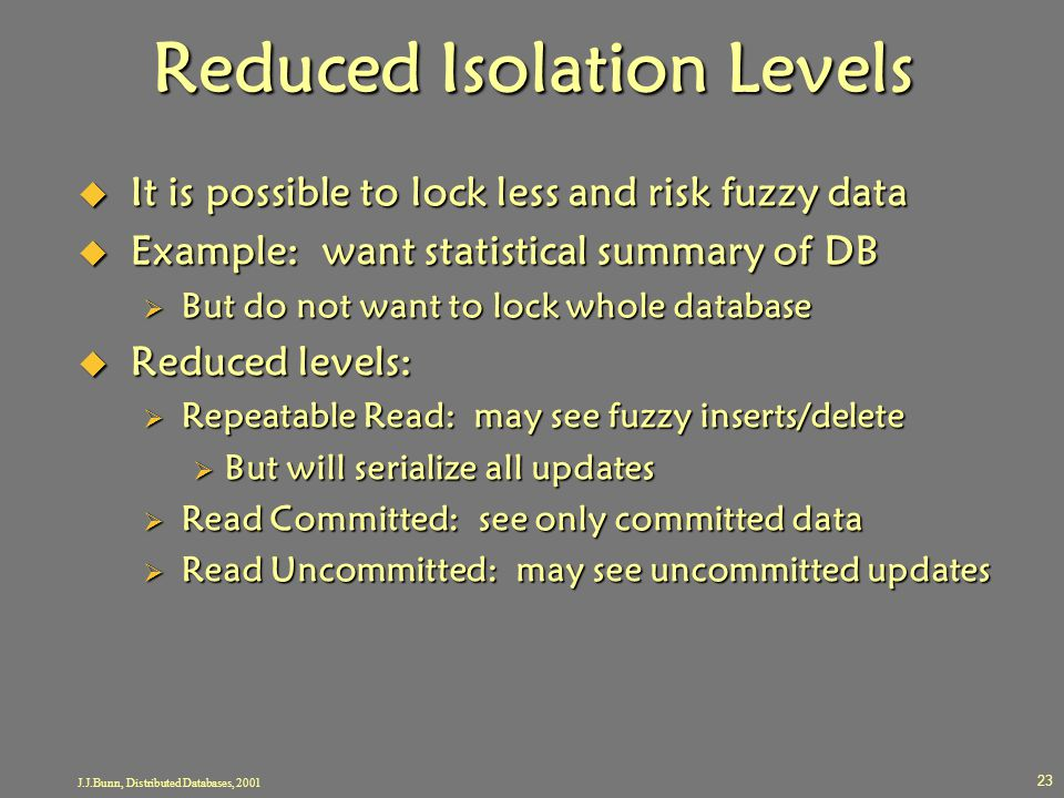 J.J.Bunn, Distributed Databases, 2001 23 Reduced Isolation Levels  It is possible to lock less and risk fuzzy data  Example: want statistical summar