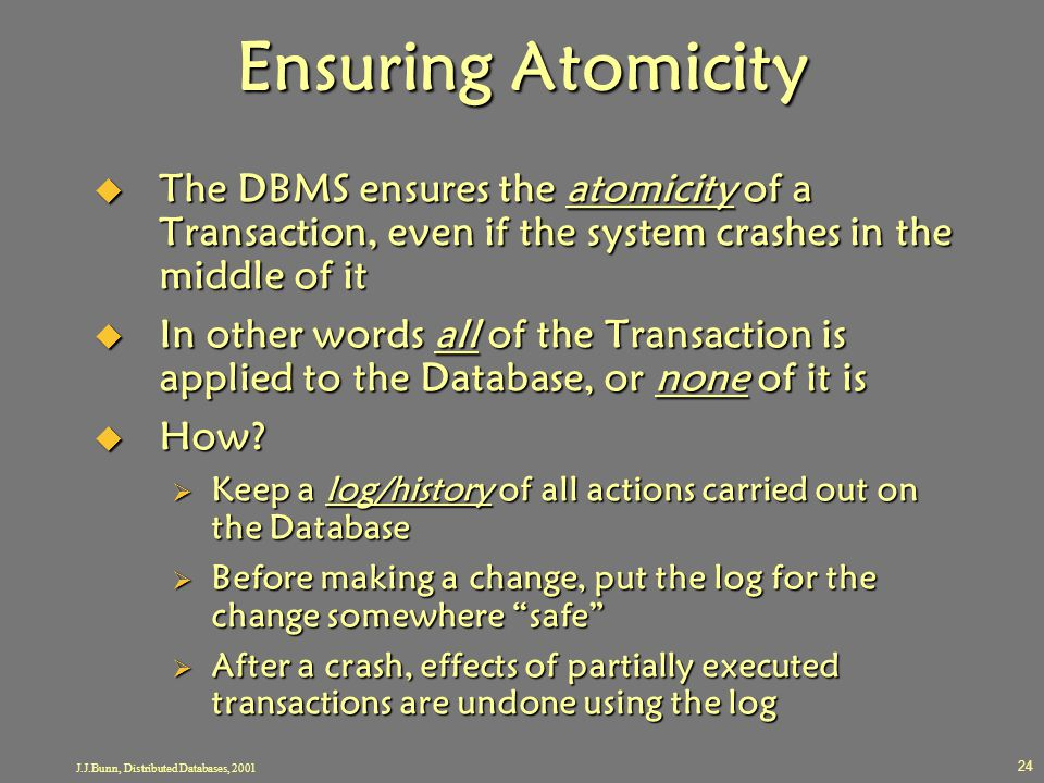 J.J.Bunn, Distributed Databases, 2001 24 Ensuring Atomicity  The DBMS ensures the atomicity of a Transaction, even if the system crashes in the middl